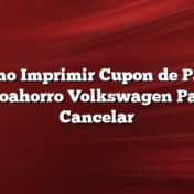 Como Imprimir Cupon de Pago Autoahorro Volkswagen Pagar    Cancelar